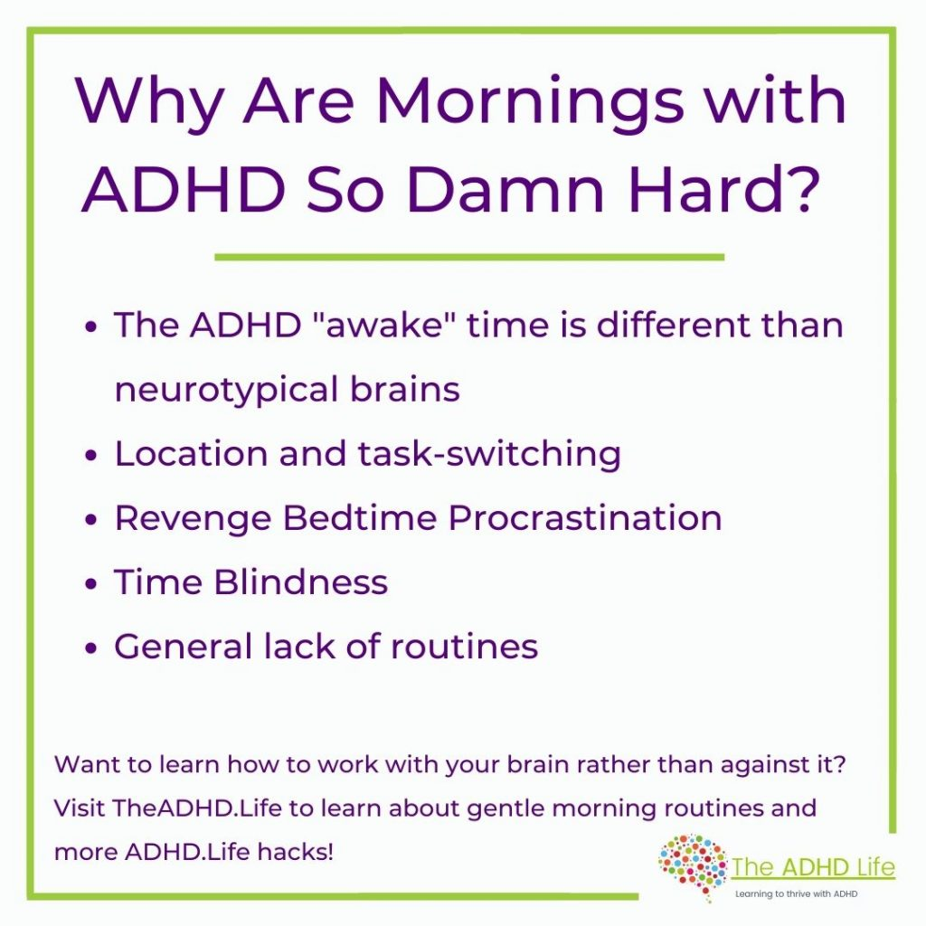 """TLDR;  why mornings are so hard for people with ADHD 1. The ADHD """"awake"""" time is different than neurotypical brains 2. Location and task-switching 3. Revenge Bedtime Procrastination 4. Time Blindness 5. General lack of routines  Want to learn how to work with your brain rather than against it? Visit TheADHD.Life to learn about gentle morning routines and more ADHD.Life hacks!"""