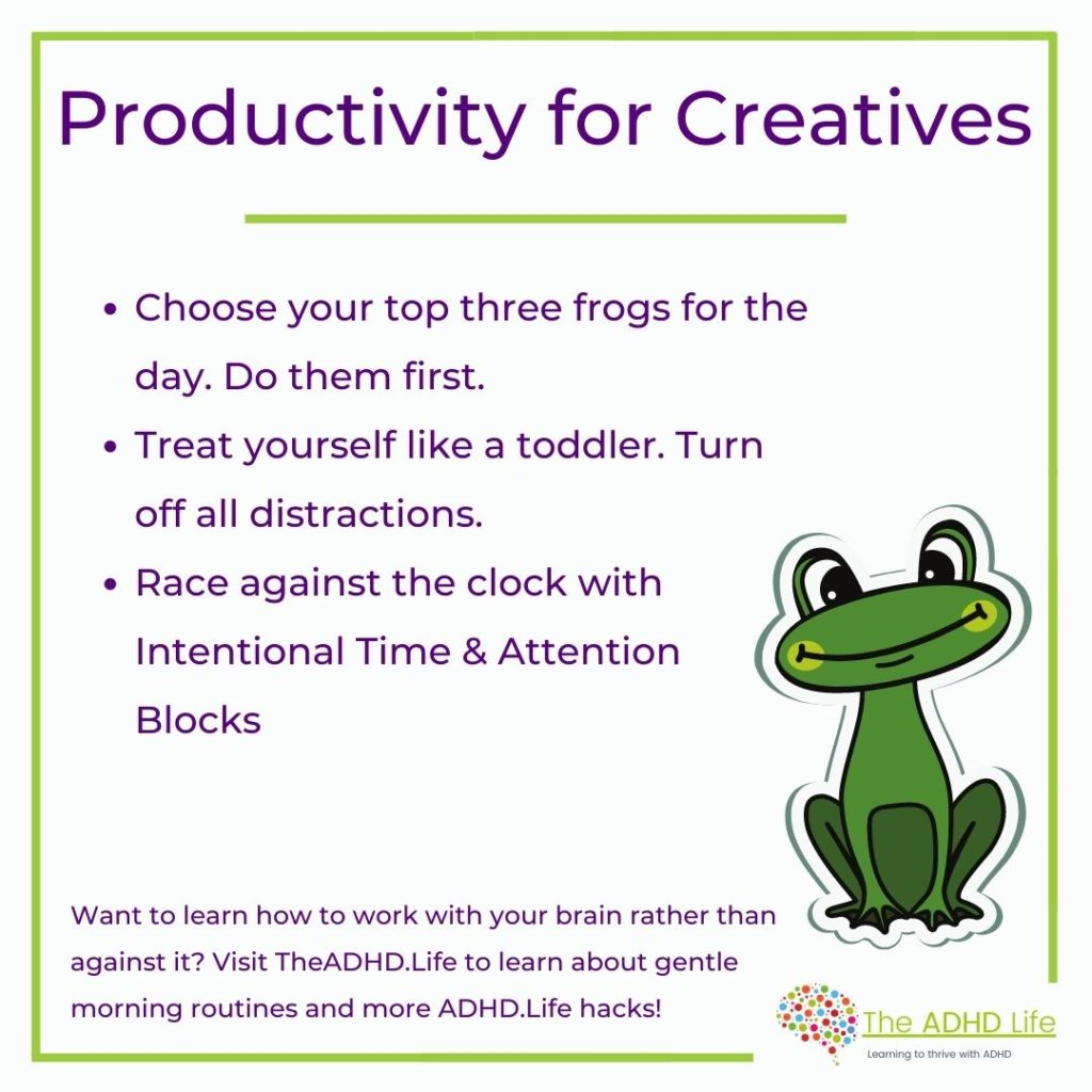 Productivity for creatives. 1. Choose your top three frogs for the day. Do them first. 2. Treat yourself like a toddler. Turn off all distractions. 3. Race against the clock with intentional Time & Attention Blocks.